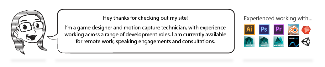 Intro banner, text reads: Hey thanks for checking out my site!I'm a game designer and motion capture technician, with experience working across a range of development roles. I am currently available for remote work, speaking engagements and consultations. Experienced working with: Adobe Illustrator, Photoshop, Premier, Blender, Artec 3D, Autodesk Maya, Motionbuilder, Maya, Vicon Blade, and Unity.