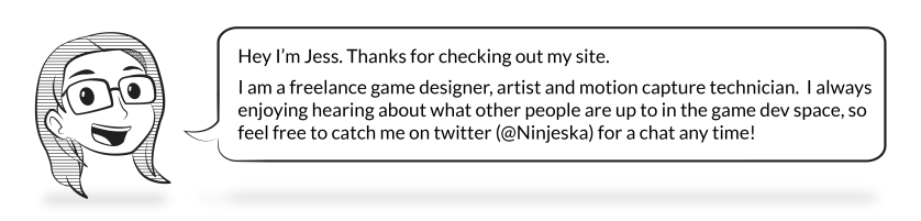 Hey I'm Jess. Thanks for checking out my site. I am a freelance game designer, artist and motion capture technician. I always enjoying hearing about what other people are up to in the game dev space, so feel free to catch me on twitter (@Ninjeska) for a chat any time!